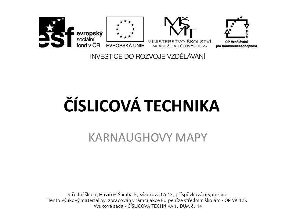 ČÍSLICOVÁ TECHNIKA KARNAUGHOVY MAPY Střední škola, Havířov-Šumbark, Sýkorova 1/613, příspěvková organizace Tento výukový materiál byl zpracován v rámci akce EU peníze středním školám - OP VK 1.5.