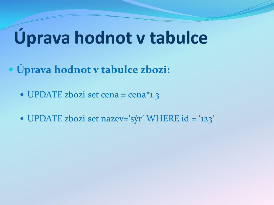 Úprava hodnot v tabulce Úprava hodnot v tabulce zbozi: UPDATE zbozi set cena = cena*1.3 UPDATE zbozi set nazev='sýr' WHERE id = '123'