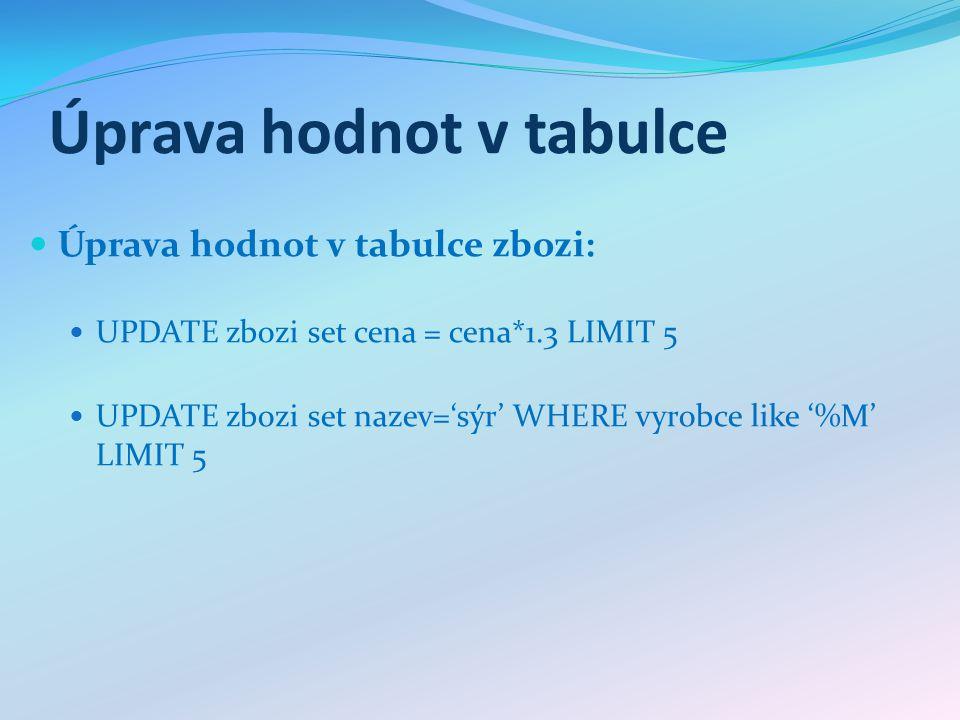 Odstranění hodnot v tabulce Odstranění hodnot v tabulce zbozi: DELETE FROM zbozi where vyrobce='Madeta' DELETE FROM zbozi