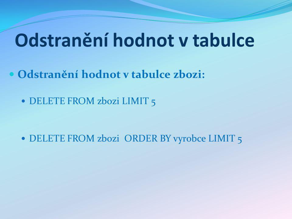 Odstranění hodnot v tabulce Odstranění hodnot v tabulce zbozi: DELETE FROM zbozi LIMIT 5 DELETE FROM zbozi ORDER BY vyrobce LIMIT 5