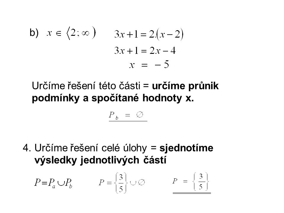 b) Určíme řešení této části = určíme průnik podmínky a spočítané hodnoty x. 4. Určíme řešení celé úlohy = sjednotíme výsledky jednotlivých částí