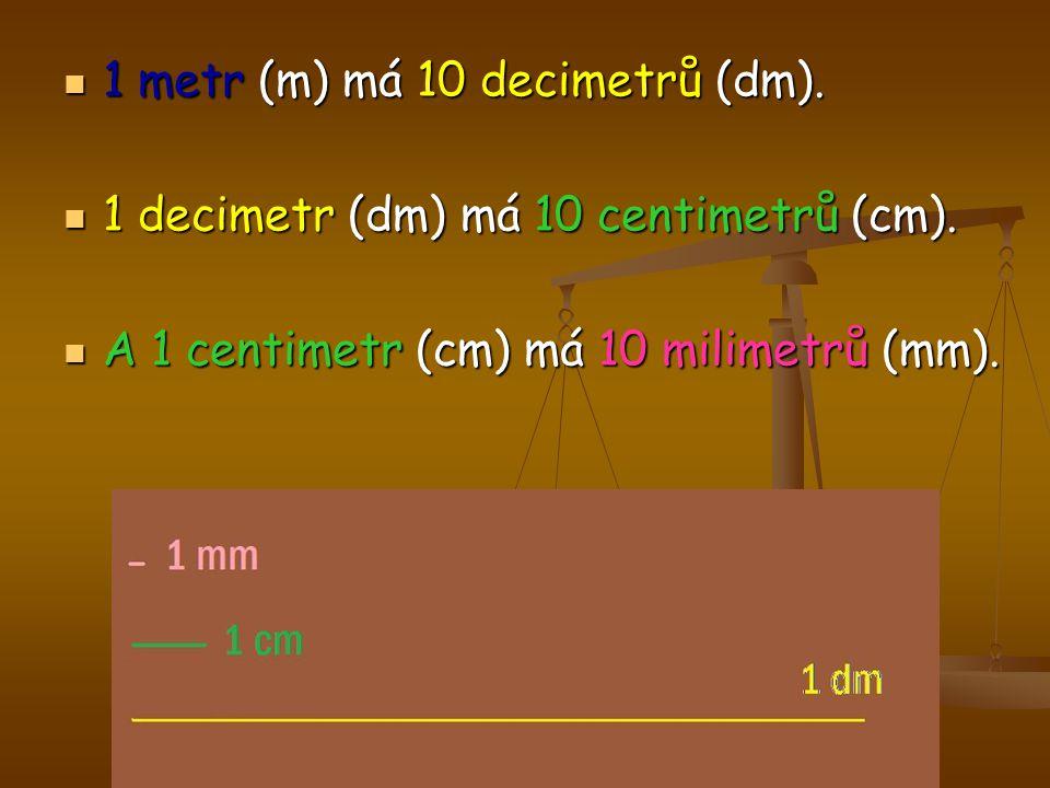 1 metr (m) má 10 decimetrů (dm). 1 metr (m) má 10 decimetrů (dm). 1 decimetr (dm) má 10 centimetrů (cm). 1 decimetr (dm) má 10 centimetrů (cm). A 1 ce