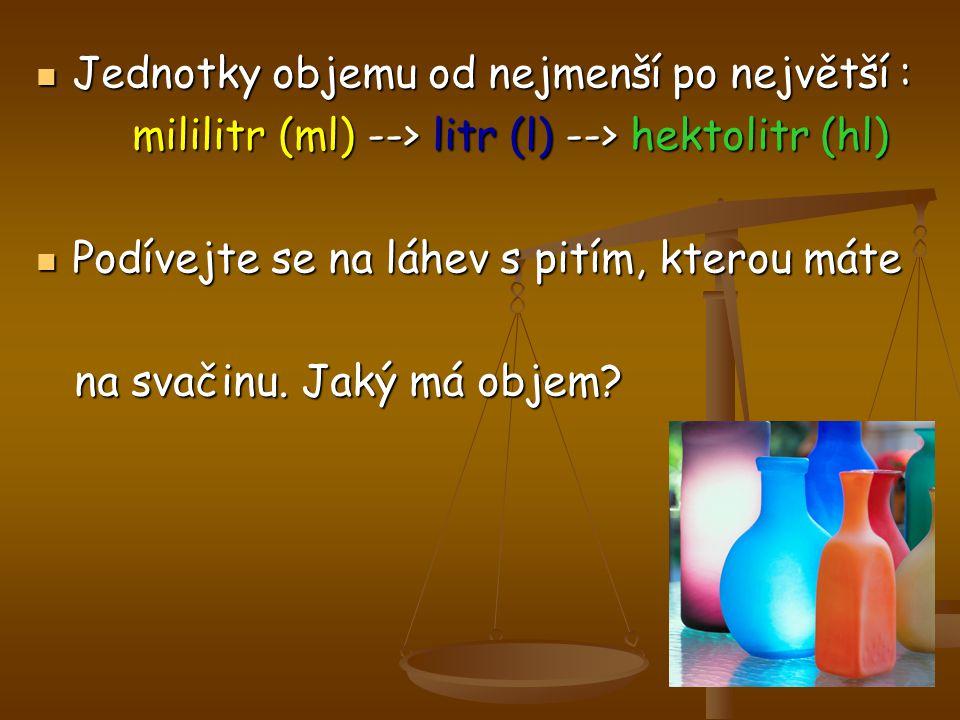 Jednotky objemu od nejmenší po největší : Jednotky objemu od nejmenší po největší : mililitr (ml) --> litr (l) --> hektolitr (hl) Podívejte se na láhe