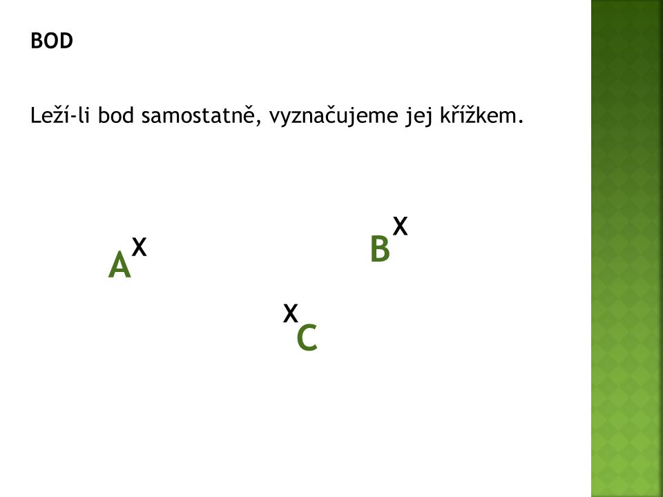 BOD Leží-li bod samostatně, vyznačujeme jej křížkem. X X X A C B