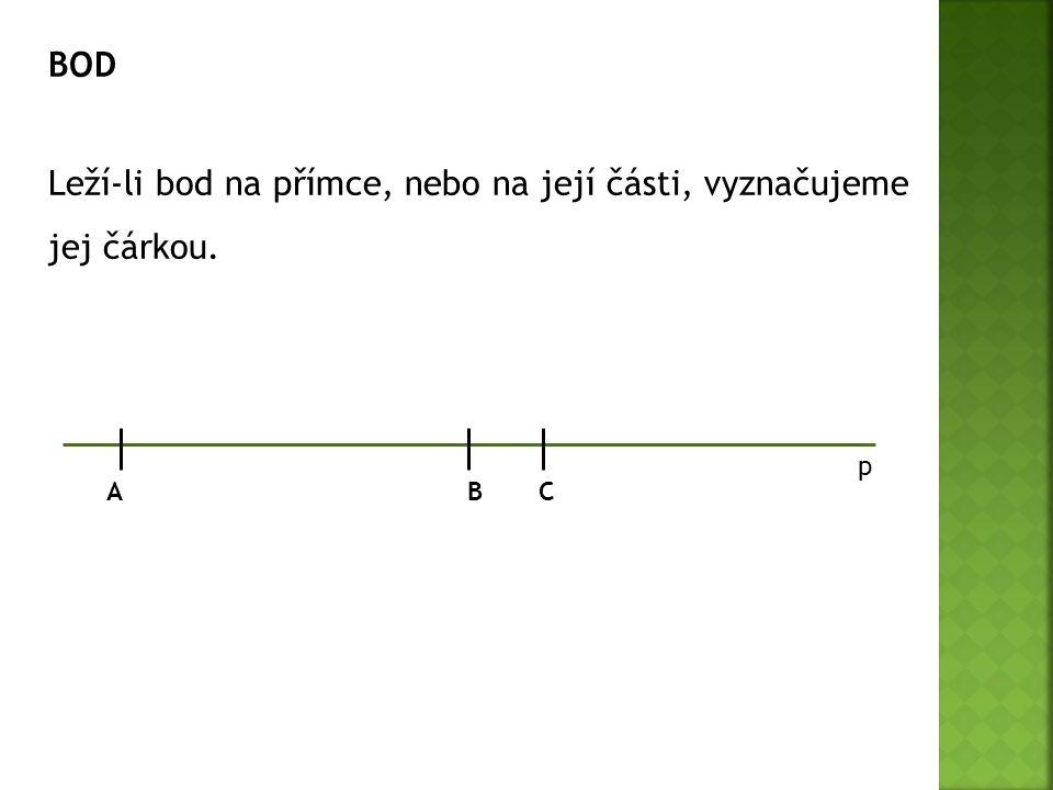 BOD Leží-li bod na přímce, nebo na její části, vyznačujeme jej čárkou. p A B C