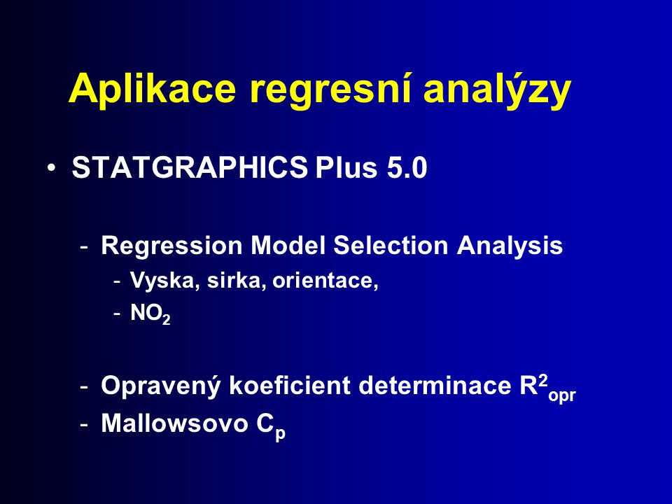 Aplikace regresní analýzy STATGRAPHICS Plus 5.0 -Regression Model Selection Analysis -Vyska, sirka, orientace, -NO 2 -Opravený koeficient determinace