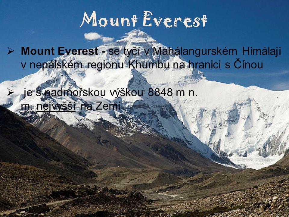 Mount Everest  Mount Everest - se tyčí v Mahálangurském Himálaji v nepálském regionu Khumbu na hranici s Čínou  je s nadmořskou výškou 8848 m n. m.