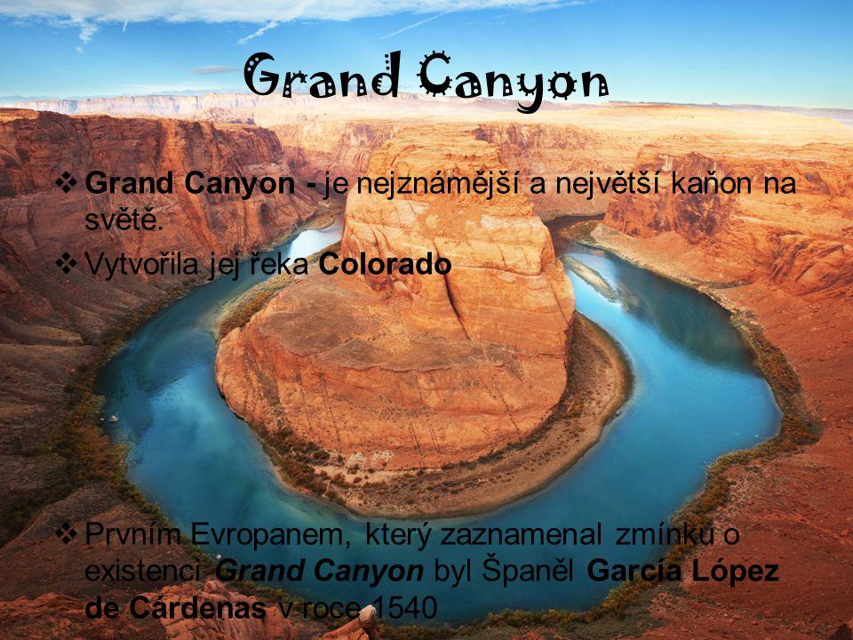 Grand Canyon  Grand Canyon - je nejznámější a největší kaňon na světě.  Vytvořila jej řeka Colorado  Prvním Evropanem, který zaznamenal zmínku o ex