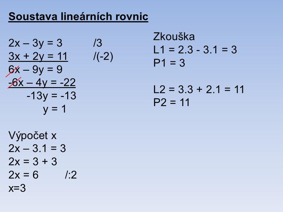 Soustava lineárních rovnic 2x – 3y = 3/3 3x + 2y = 11/(-2) 6x – 9y = 9 -6x – 4y = -22 -13y = -13 y = 1 Výpočet x 2x – 3.1 = 3 2x = 3 + 3 2x = 6/:2 x=3 Zkouška L1 = 2.3 - 3.1 = 3 P1 = 3 L2 = 3.3 + 2.1 = 11 P2 = 11