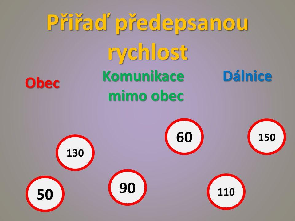 Přiřaď předepsanou rychlost Obec Komunikace mimo obec Dálnice 50 130 90 60 110 150