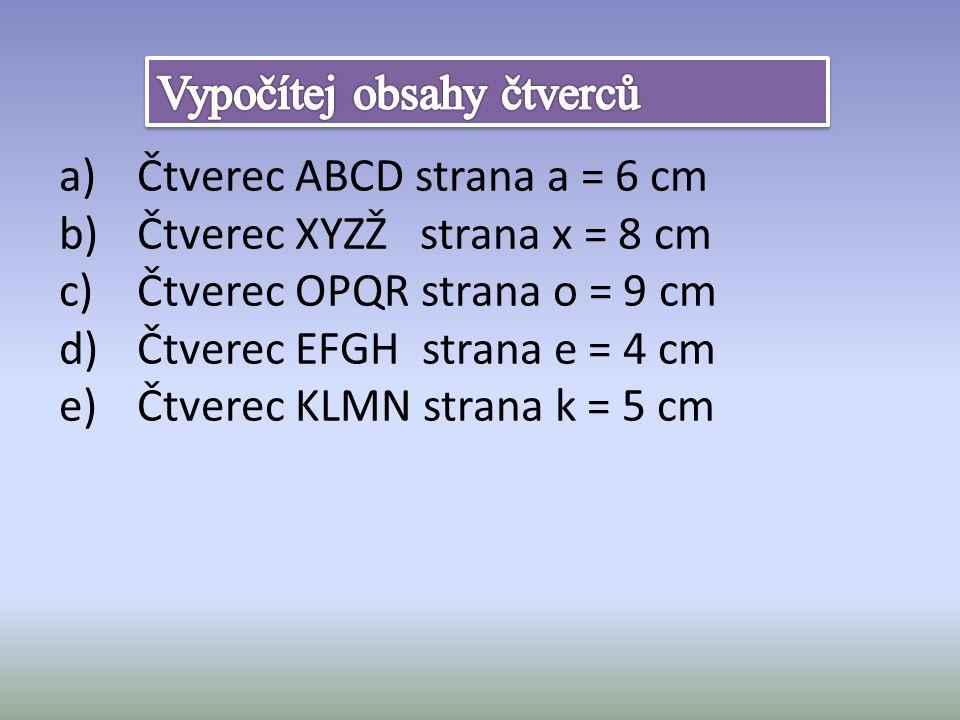 a)Čtverec ABCD strana a = 6 cm b)Čtverec XYZŽ strana x = 8 cm c)Čtverec OPQR strana o = 9 cm d)Čtverec EFGH strana e = 4 cm e)Čtverec KLMN strana k = 5 cm