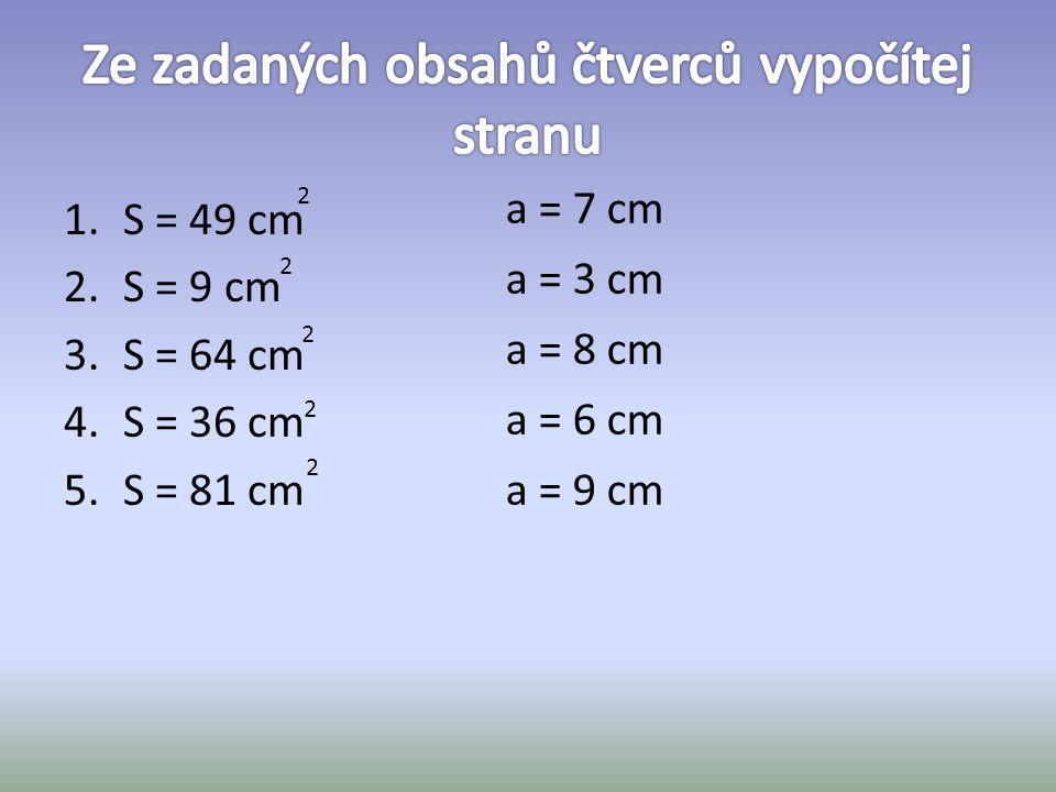 1.S = 49 cm 2.S = 9 cm 3.S = 64 cm 4.S = 36 cm 5.S = 81 cm 2 2 2 2 2 a = 7 cm a = 3 cm a = 8 cm a = 6 cm a = 9 cm