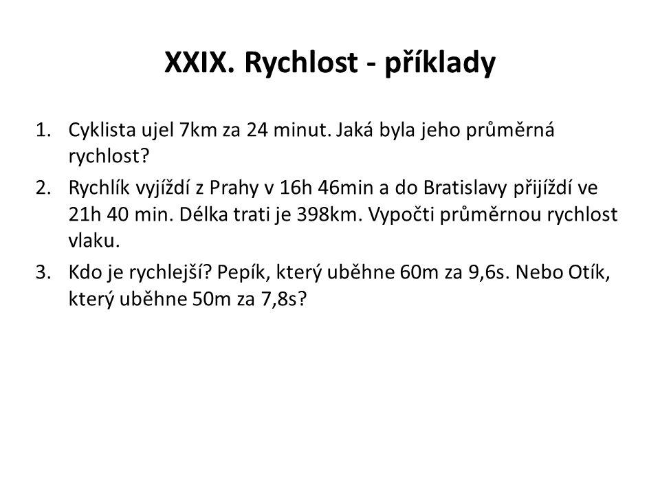 XXIX. Rychlost - příklady 1.Cyklista ujel 7km za 24 minut. Jaká byla jeho průměrná rychlost? 2.Rychlík vyjíždí z Prahy v 16h 46min a do Bratislavy při