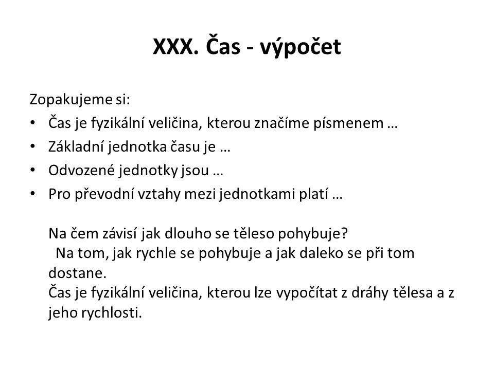 XXX. Čas - výpočet Zopakujeme si: Čas je fyzikální veličina, kterou značíme písmenem … Základní jednotka času je … Odvozené jednotky jsou … Pro převod