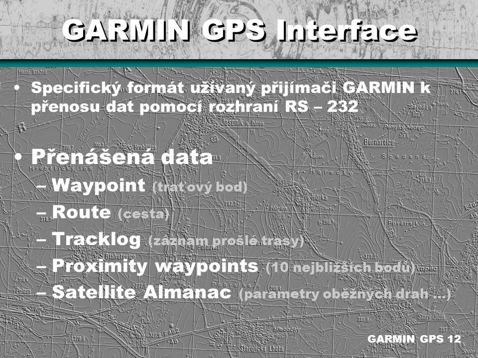 GARMIN GPS Interface Specifický formát užívaný přijímači GARMIN k přenosu dat pomocí rozhraní RS – 232 Přenášená data –Waypoint (traťový bod) –Route (