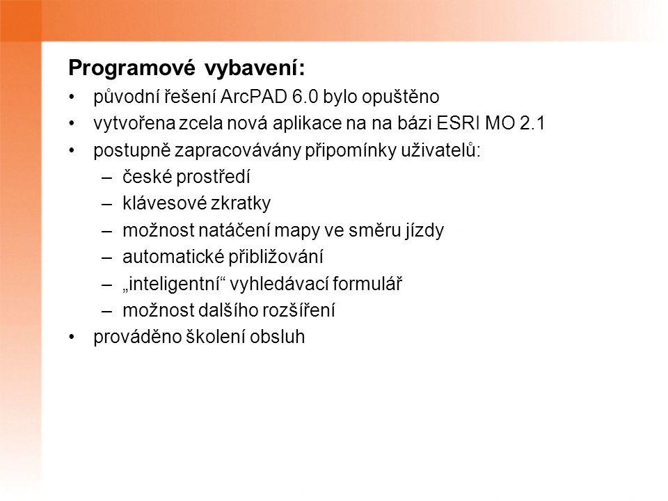 """Programové vybavení: původní řešení ArcPAD 6.0 bylo opuštěno vytvořena zcela nová aplikace na na bázi ESRI MO 2.1 postupně zapracovávány připomínky uživatelů: –české prostředí –klávesové zkratky –možnost natáčení mapy ve směru jízdy –automatické přibližování –""""inteligentní vyhledávací formulář –možnost dalšího rozšíření prováděno školení obsluh"""
