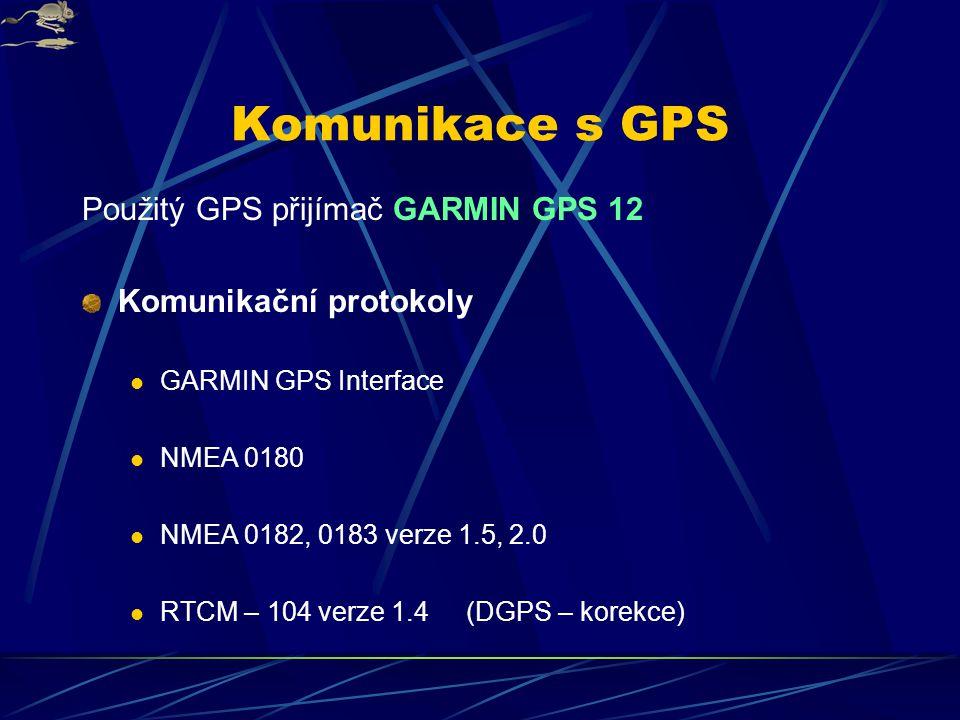 Komunikace s GPS Použitý GPS přijímač GARMIN GPS 12 Komunikační protokoly GARMIN GPS Interface NMEA 0180 NMEA 0182, 0183 verze 1.5, 2.0 RTCM – 104 verze 1.4 (DGPS – korekce)