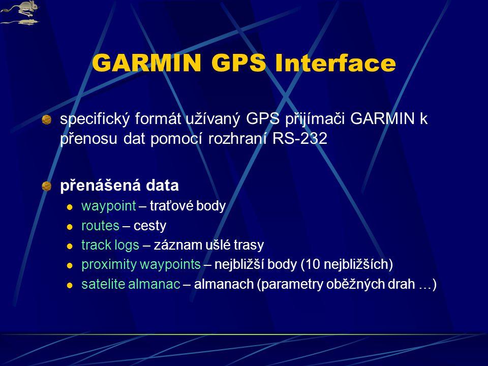 GARMIN GPS Interface specifický formát užívaný GPS přijímači GARMIN k přenosu dat pomocí rozhraní RS-232 přenášená data waypoint – traťové body routes – cesty track logs – záznam ušlé trasy proximity waypoints – nejbližší body (10 nejbližších) satelite almanac – almanach (parametry oběžných drah …)