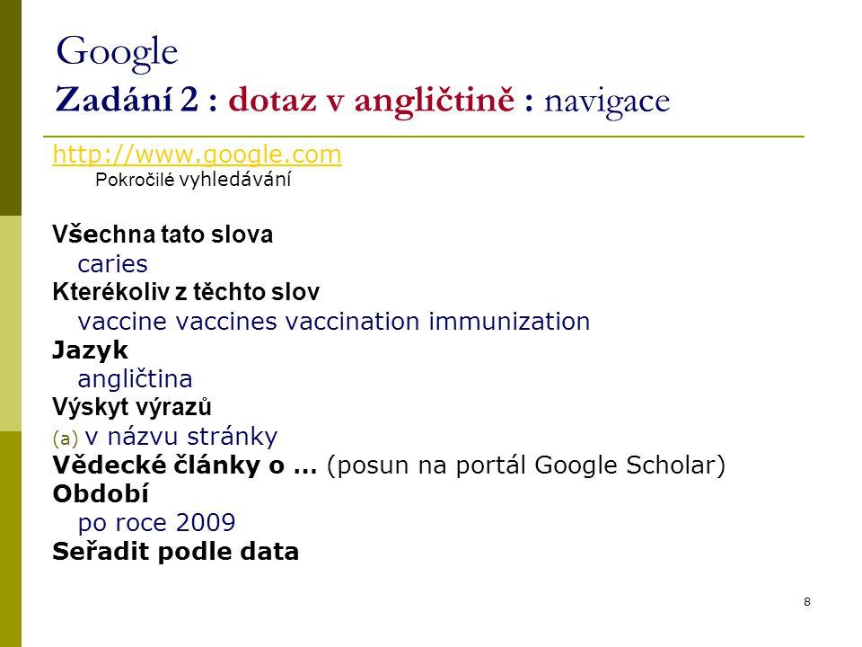 8 Google Zadání 2 : dotaz v angličtině : navigace http://www.google.com Pokročilé vyhledávání V še chna tato slova caries Kterékoliv z těchto slov vac