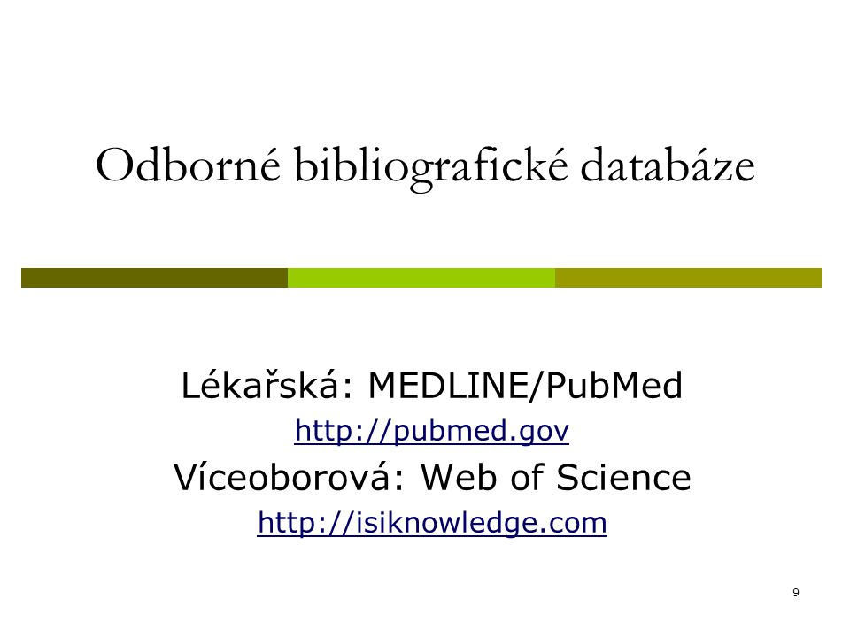 9 Odborné bibliografické databáze Lékařská: MEDLINE/PubMed http://pubmed.gov Víceoborová: Web of Science http://isiknowledge.com
