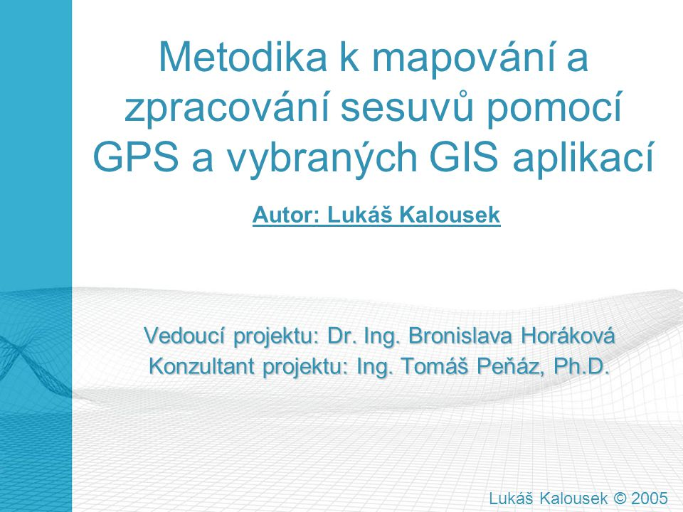 Metodika k mapování a zpracování sesuvů pomocí GPS a vybraných GIS aplikací Vedoucí projektu: Dr. Ing. Bronislava Horáková Konzultant projektu: Ing. T