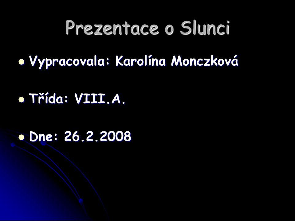 Prezentace o Slunci Vypracovala: Karolína Monczková Vypracovala: Karolína Monczková Třída: VIII.A. Třída: VIII.A. Dne: 26.2.2008 Dne: 26.2.2008
