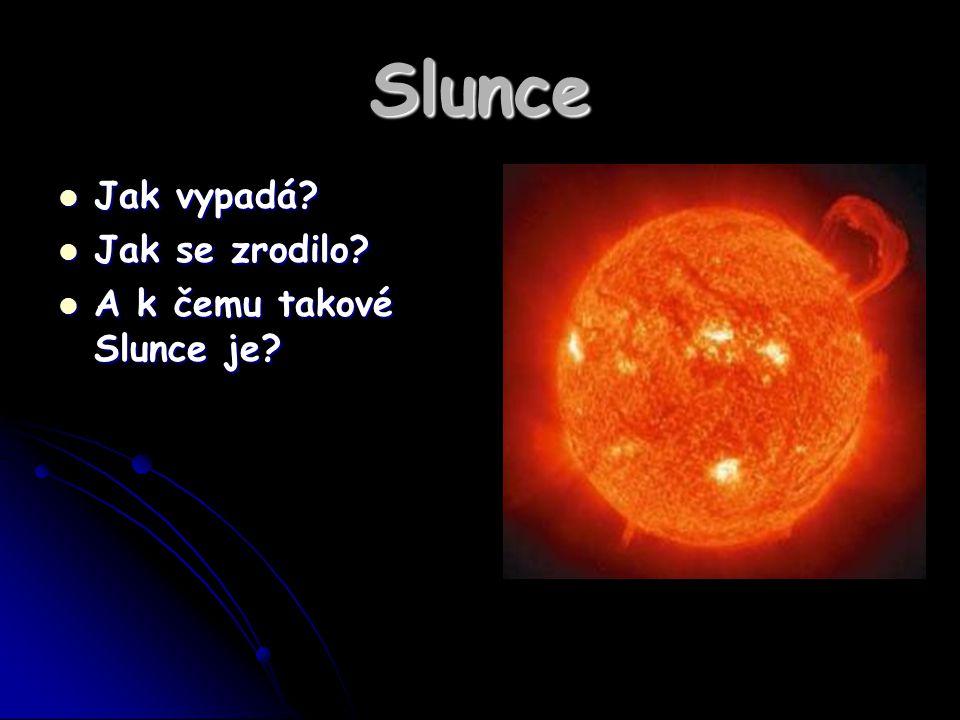Slunce Jak vypadá? Jak vypadá? Jak se zrodilo? Jak se zrodilo? A k čemu takové Slunce je? A k čemu takové Slunce je?
