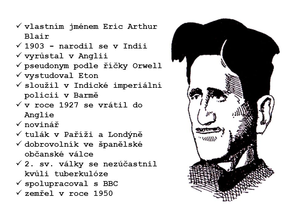 vlastním jménem Eric Arthur Blair 1903 - narodil se v Indii vyrůstal v Anglii pseudonym podle říčky Orwell vystudoval Eton sloužil v Indické imperiální policii v Barmě v roce 1927 se vrátil do Anglie novinář tulák v Paříži a Londýně dobrovolník ve španělské občanské válce 2.