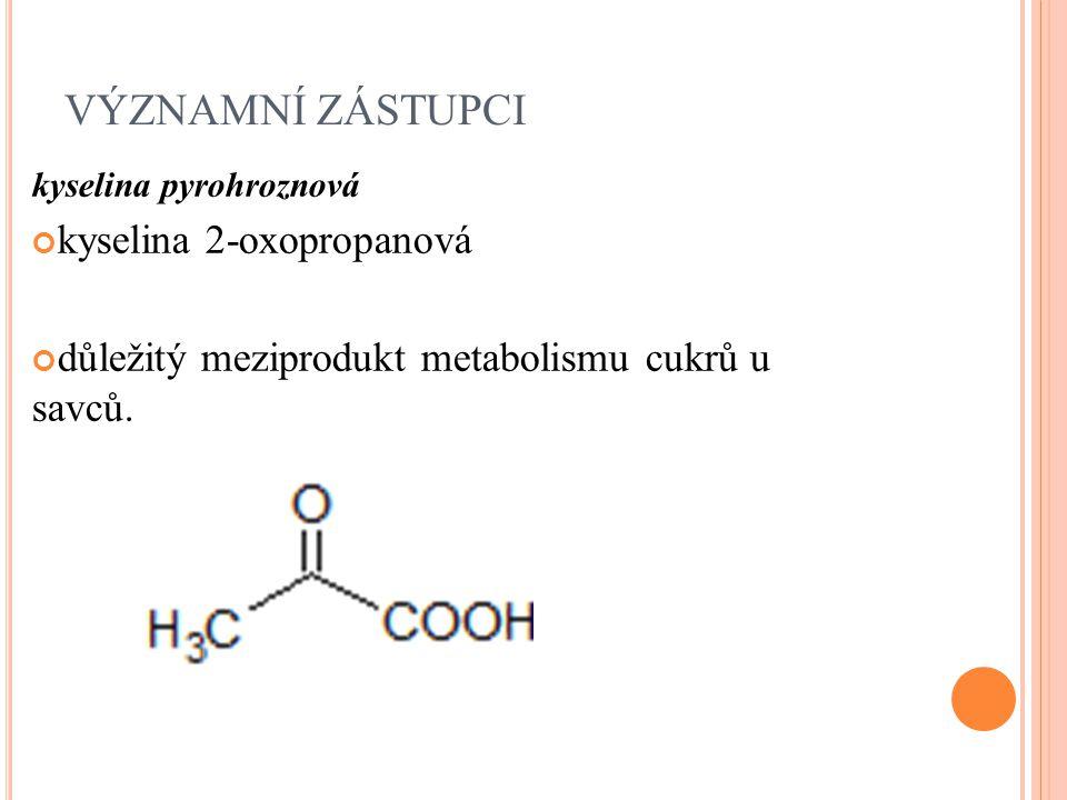 VÝZNAMNÍ ZÁSTUPCI kyselina pyrohroznová kyselina 2-oxopropanová důležitý meziprodukt metabolismu cukrů u savců.
