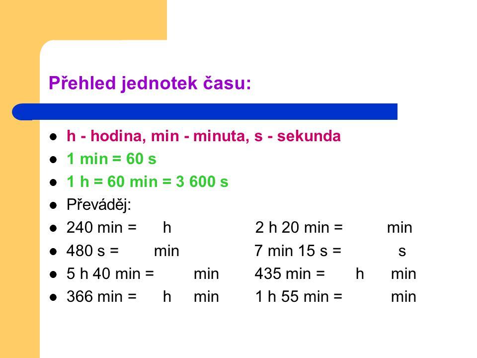 Přehled jednotek času: h - hodina, min - minuta, s - sekunda 1 min = 60 s 1 h = 60 min = 3 600 s Převáděj: 240 min = h 2 h 20 min = min 480 s = min 7 min 15 s = s 5 h 40 min = min 435 min = h min 366 min = h min 1 h 55 min = min