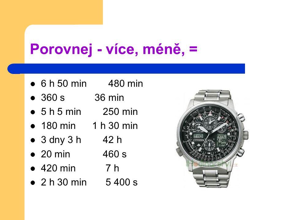 Porovnej - více, méně, = 6 h 50 min 480 min 360 s 36 min 5 h 5 min 250 min 180 min 1 h 30 min 3 dny 3 h 42 h 20 min 460 s 420 min 7 h 2 h 30 min 5 400 s