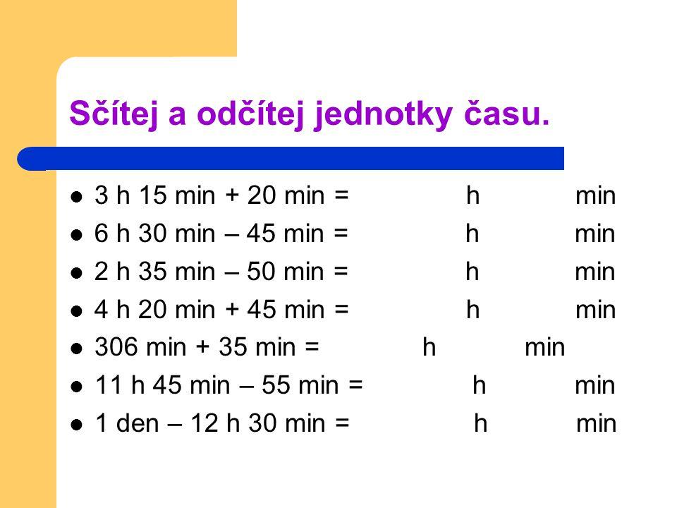 Sčítej a odčítej jednotky času. 3 h 15 min + 20 min = h min 6 h 30 min – 45 min = h min 2 h 35 min – 50 min = h min 4 h 20 min + 45 min = h min 306 mi