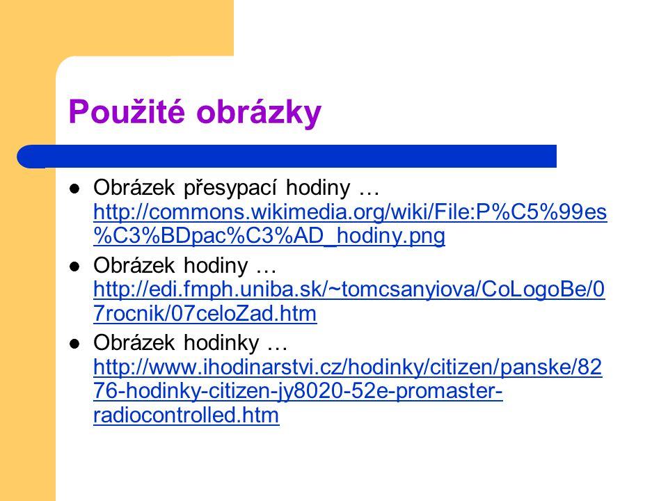 Použité obrázky Obrázek přesypací hodiny … http://commons.wikimedia.org/wiki/File:P%C5%99es %C3%BDpac%C3%AD_hodiny.png http://commons.wikimedia.org/wiki/File:P%C5%99es %C3%BDpac%C3%AD_hodiny.png Obrázek hodiny … http://edi.fmph.uniba.sk/~tomcsanyiova/CoLogoBe/0 7rocnik/07celoZad.htm http://edi.fmph.uniba.sk/~tomcsanyiova/CoLogoBe/0 7rocnik/07celoZad.htm Obrázek hodinky … http://www.ihodinarstvi.cz/hodinky/citizen/panske/82 76-hodinky-citizen-jy8020-52e-promaster- radiocontrolled.htm http://www.ihodinarstvi.cz/hodinky/citizen/panske/82 76-hodinky-citizen-jy8020-52e-promaster- radiocontrolled.htm