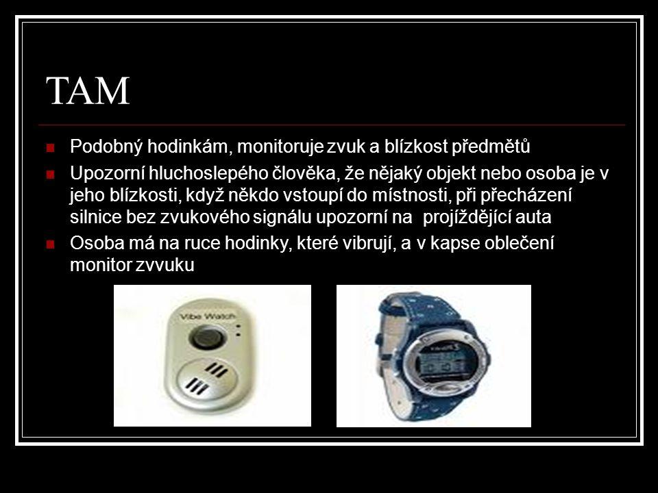 TAM Podobný hodinkám, monitoruje zvuk a blízkost předmětů Upozorní hluchoslepého člověka, že nějaký objekt nebo osoba je v jeho blízkosti, když někdo