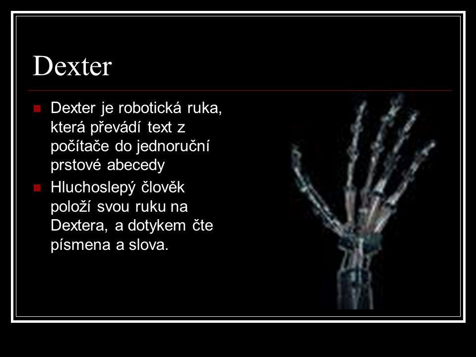 Dexter Dexter je robotická ruka, která převádí text z počítače do jednoruční prstové abecedy Hluchoslepý člověk položí svou ruku na Dextera, a dotykem