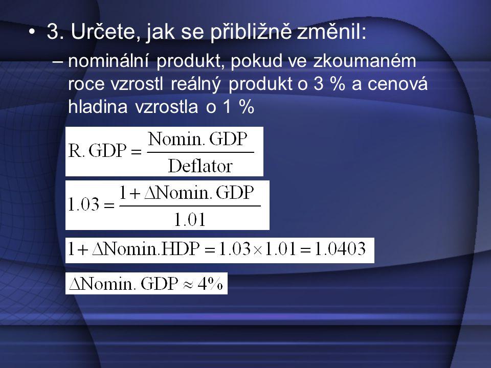 3. Určete, jak se přibližně změnil: –nominální produkt, pokud ve zkoumaném roce vzrostl reálný produkt o 3 % a cenová hladina vzrostla o 1 %
