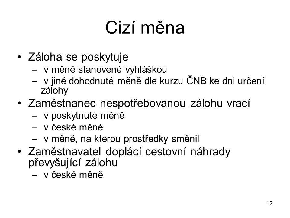 12 Cizí měna Záloha se poskytuje – v měně stanovené vyhláškou – v jiné dohodnuté měně dle kurzu ČNB ke dni určení zálohy Zaměstnanec nespotřebovanou zálohu vrací – v poskytnuté měně – v české měně – v měně, na kterou prostředky směnil Zaměstnavatel doplácí cestovní náhrady převyšující zálohu – v české měně