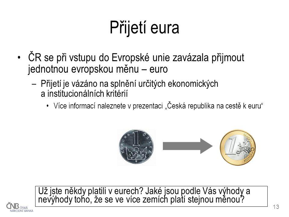 13 Přijetí eura ČR se při vstupu do Evropské unie zavázala přijmout jednotnou evropskou měnu – euro –Přijetí je vázáno na splnění určitých ekonomickýc