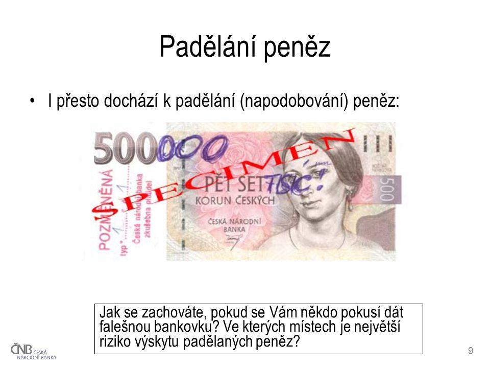 9 Padělání peněz I přesto dochází k padělání (napodobování) peněz: Jak se zachováte, pokud se Vám někdo pokusí dát falešnou bankovku? Ve kterých míste