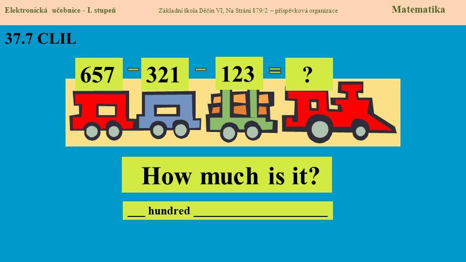 37.7 CLIL Elektronická učebnice - I. stupeň Základní škola Děčín VI, Na Stráni 879/2 – příspěvková organizace Matematika 657321 123 ? How much is it?