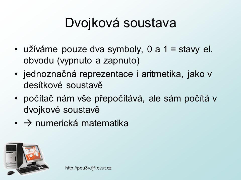 http://pcu3v.fjfi.cvut.cz Dvojková soustava užíváme pouze dva symboly, 0 a 1 = stavy el. obvodu (vypnuto a zapnuto) jednoznačná reprezentace i aritmet