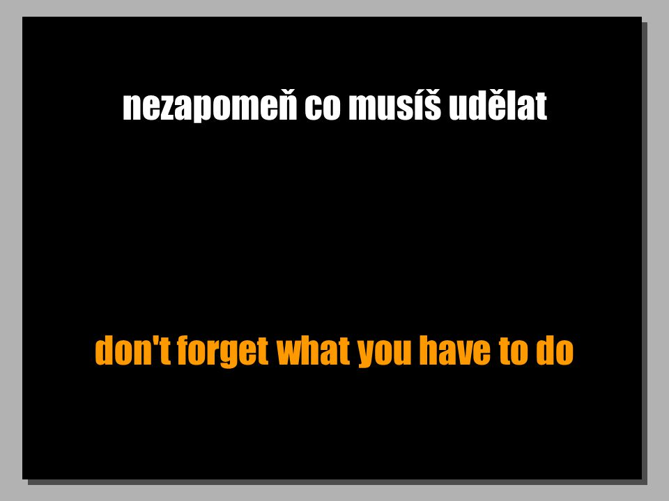nezapomeň co musíš udělat don t forget what you have to do