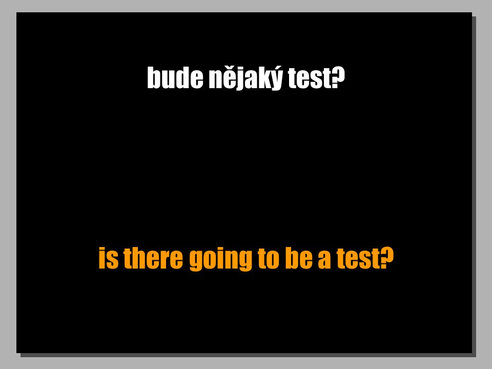 bude nějaký test? is there going to be a test?
