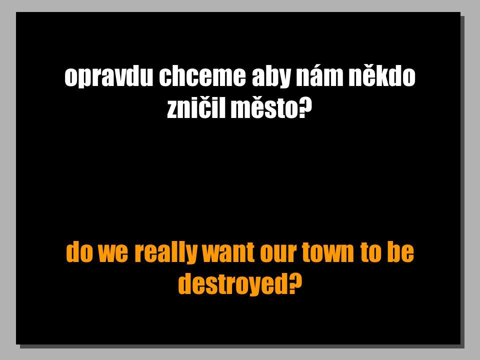 opravdu chceme aby nám někdo zničil město do we really want our town to be destroyed