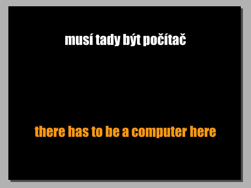 musí tady být počítač there has to be a computer here