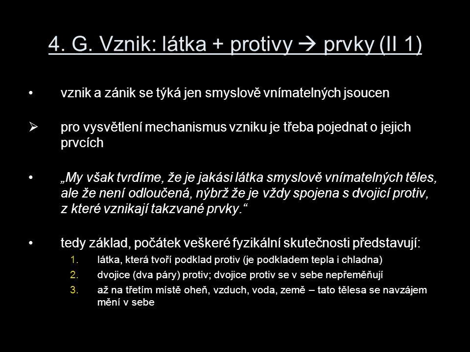4. G. Vznik: látka + protivy  prvky (II 1) vznik a zánik se týká jen smyslově vnímatelných jsoucen  pro vysvětlení mechanismus vzniku je třeba pojed