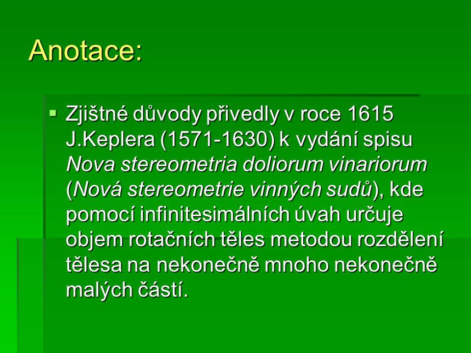 Anotace:  Zjištné důvody přivedly v roce 1615 J.Keplera (1571-1630) k vydání spisu Nova stereometria doliorum vinariorum (Nová stereometrie vinných sudů), kde pomocí infinitesimálních úvah určuje objem rotačních těles metodou rozdělení tělesa na nekonečně mnoho nekonečně malých částí.