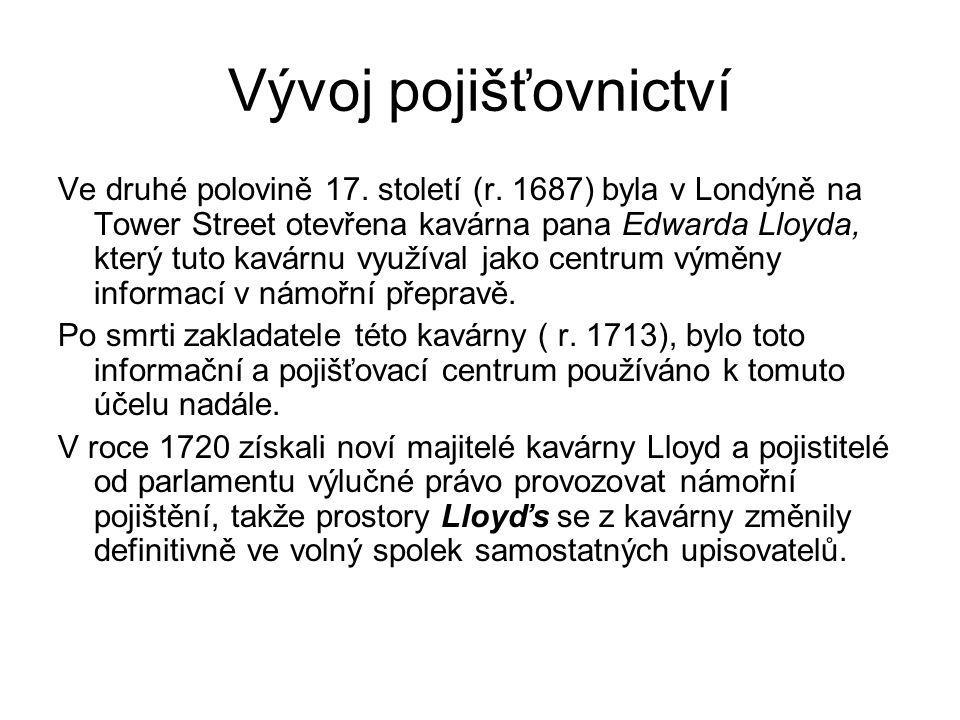 Vývoj pojišťovnictví Ve druhé polovině 17. století (r. 1687) byla v Londýně na Tower Street otevřena kavárna pana Edwarda Lloyda, který tuto kavárnu v