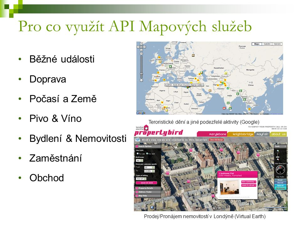 Pro co využít API Mapových služeb Běžné události Doprava Počasí a Země Pivo & Víno Bydlení & Nemovitosti Zaměstnání Obchod Teroristické dění a jiné podezřelé aktivity (Google) Prodej/Pronájem nemovitostí v Londýně (Virtual Earth)