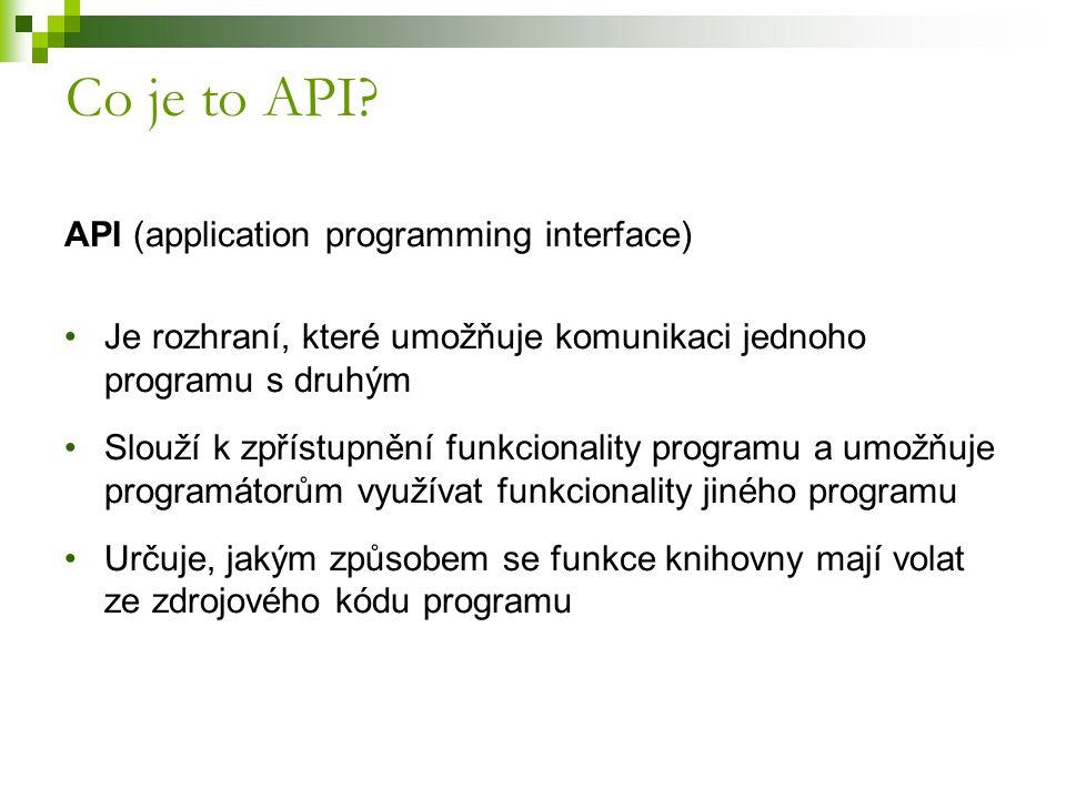 API (application programming interface) Je rozhraní, které umožňuje komunikaci jednoho programu s druhým Slouží k zpřístupnění funkcionality programu a umožňuje programátorům využívat funkcionality jiného programu Určuje, jakým způsobem se funkce knihovny mají volat ze zdrojového kódu programu Co je to API